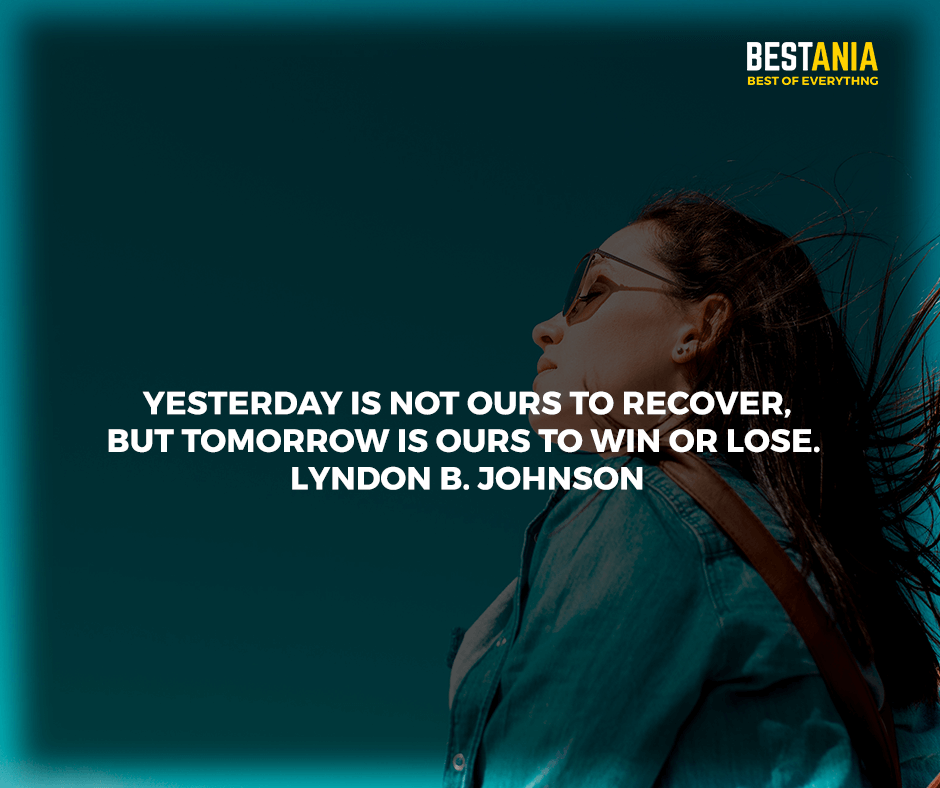 """Yesterday is not ours to recover, but tomorrow is ours to win or lose."" Lyndon B. Johnson"
