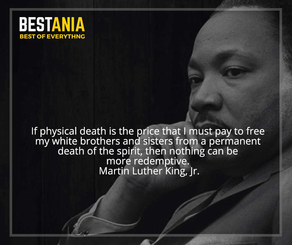 """If physical death is the price that I must pay to free my white brothers and sisters from a permanent death of the spirit, then nothing can be more redemptive"" Martin Luther King, Jr."
