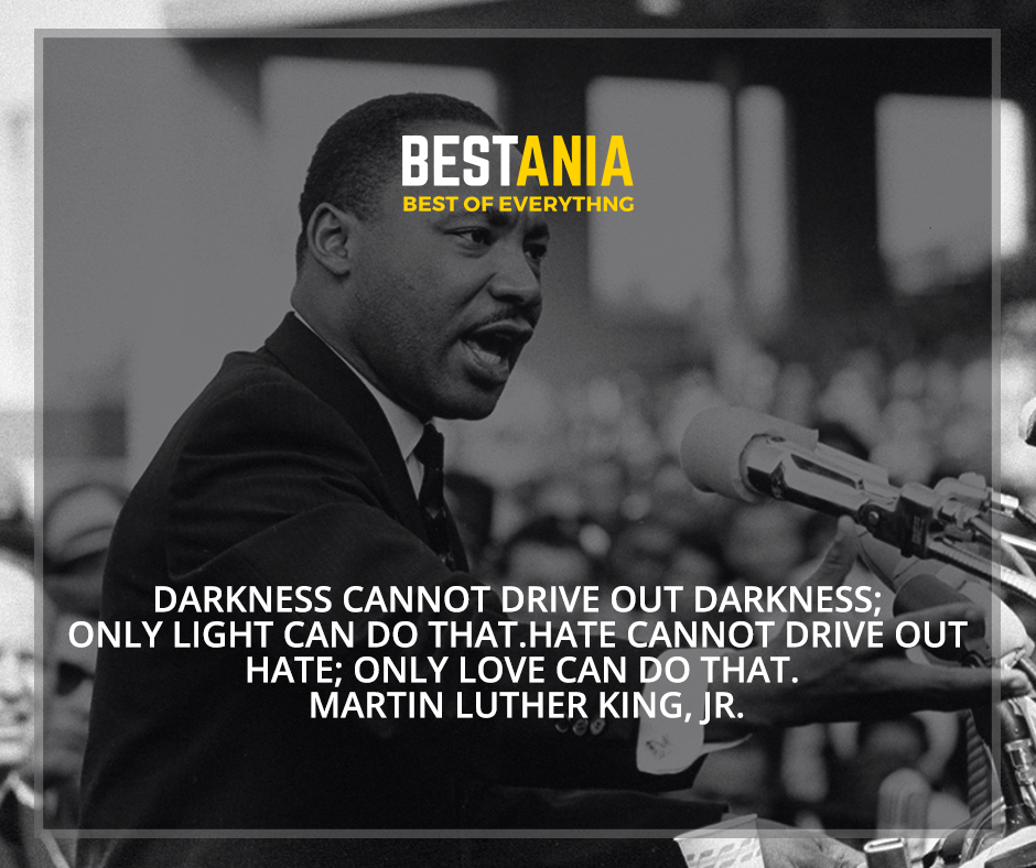 """Darkness cannot drive out darkness; only light can do that. Hate cannot drive out hate; only love can do that"" Martin Luther King, Jr."