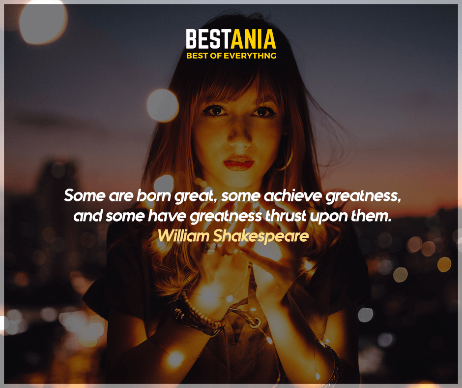 """Some are born great, some achieve greatness, and some have greatness thrust upon them."" William Shakespeare"