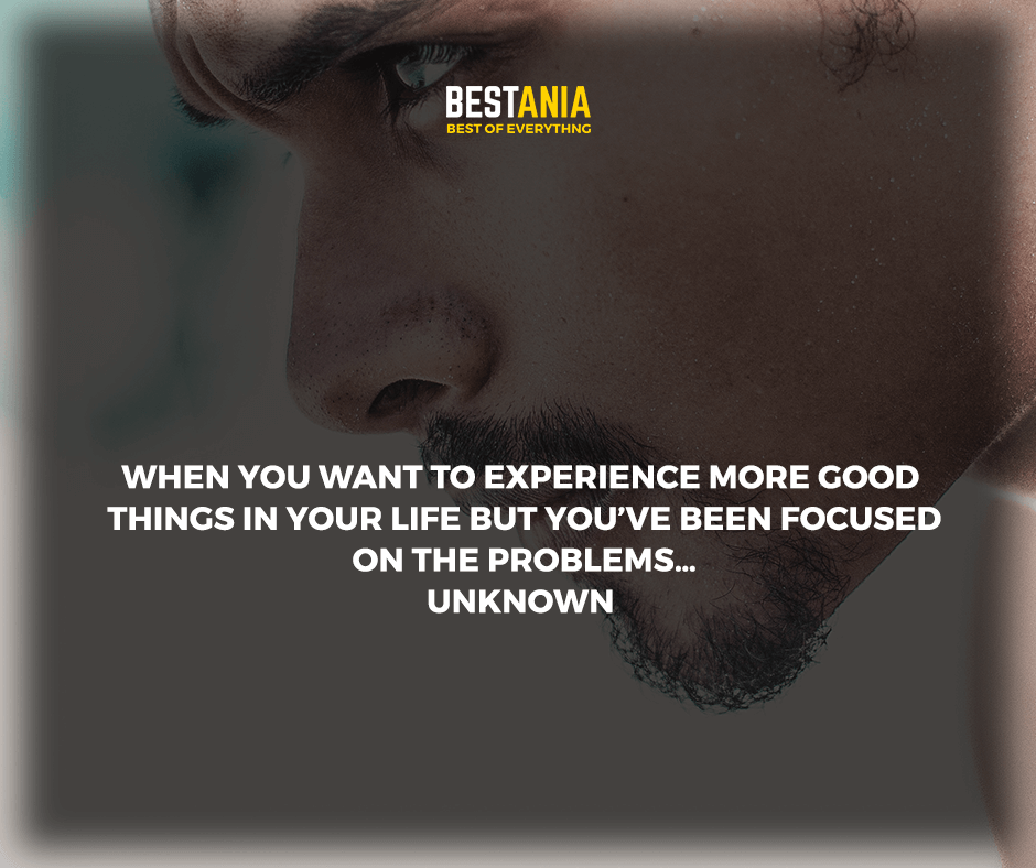 """""""When you want to experience more good things in your life but you've been focused on the problems."""" unknown"""