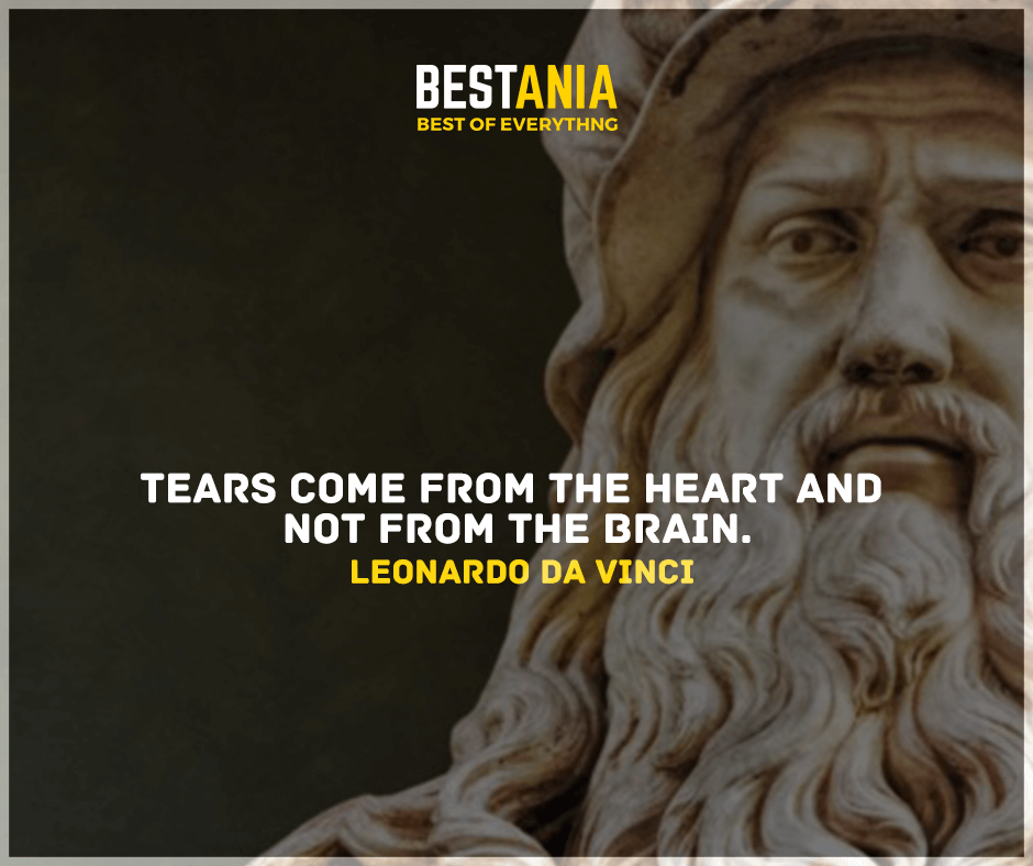 """""""Tears come from the heart and not from the brain."""" Leonardo da Vinci"""