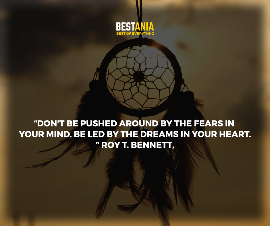 """""""Don't be pushed around by the fears in your mind. Be led by the dreams in your heart."""" Roy T. Bennett,"""