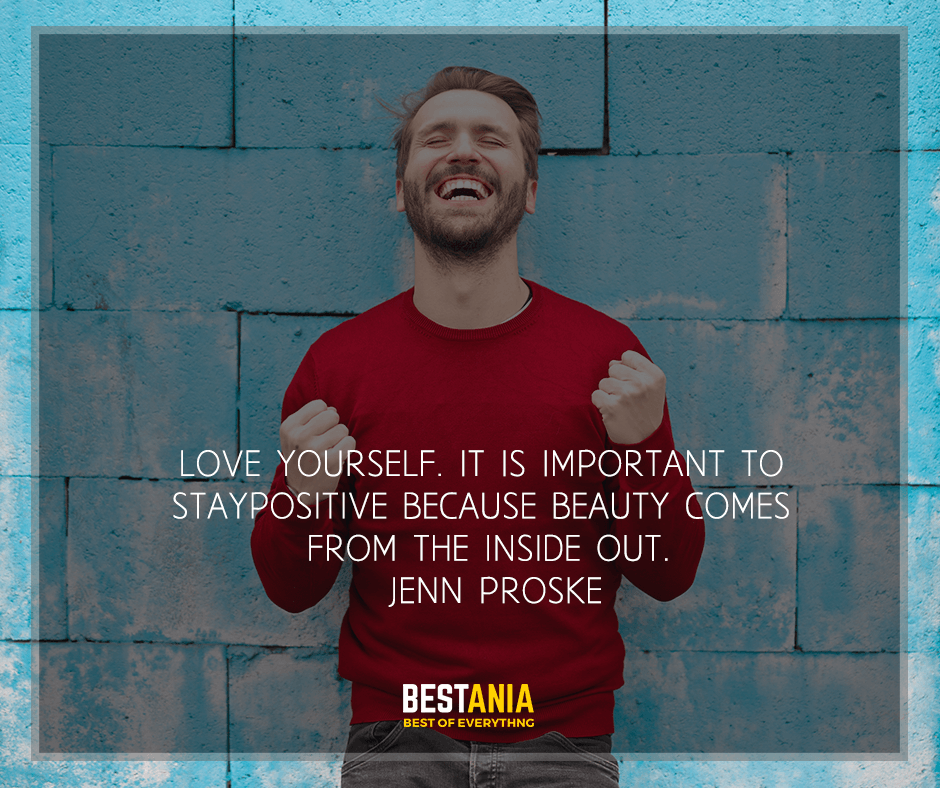 """""""Love yourself. It is important to stay positive because beauty comes from the inside out"""" Jenn Proske"""