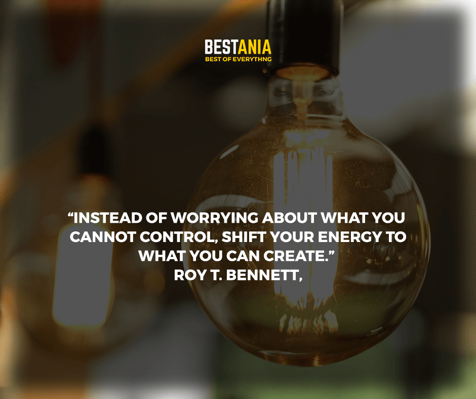 """""""Instead of worrying about what you cannot control, shift your energy to what you can create."""" Roy T. Bennett,"""