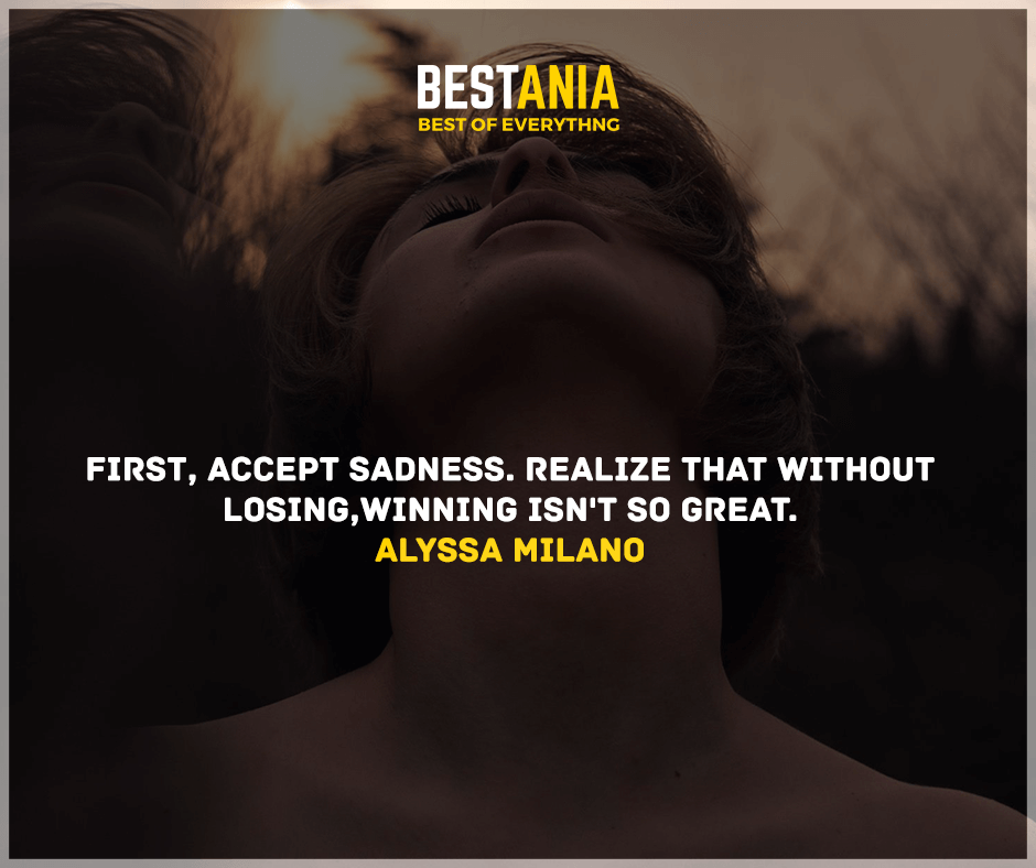 """""""First, accept sadness. Realize that without losing, winning isn't so great."""" Alyssa Milano"""