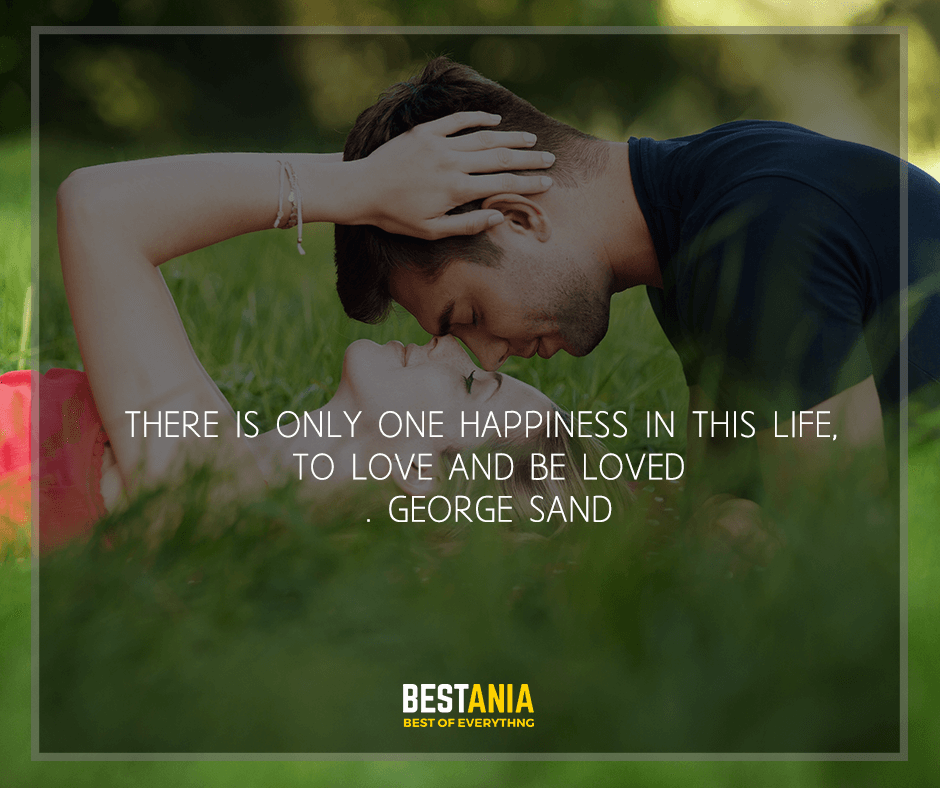 """""""There is only one happiness in this life, to love and be loved""""  George Sand"""