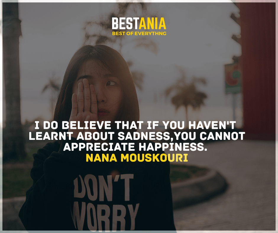 """""""I do believe that if you haven't learned about sadness, you cannot appreciate happiness.""""  Nana Mouskouri"""