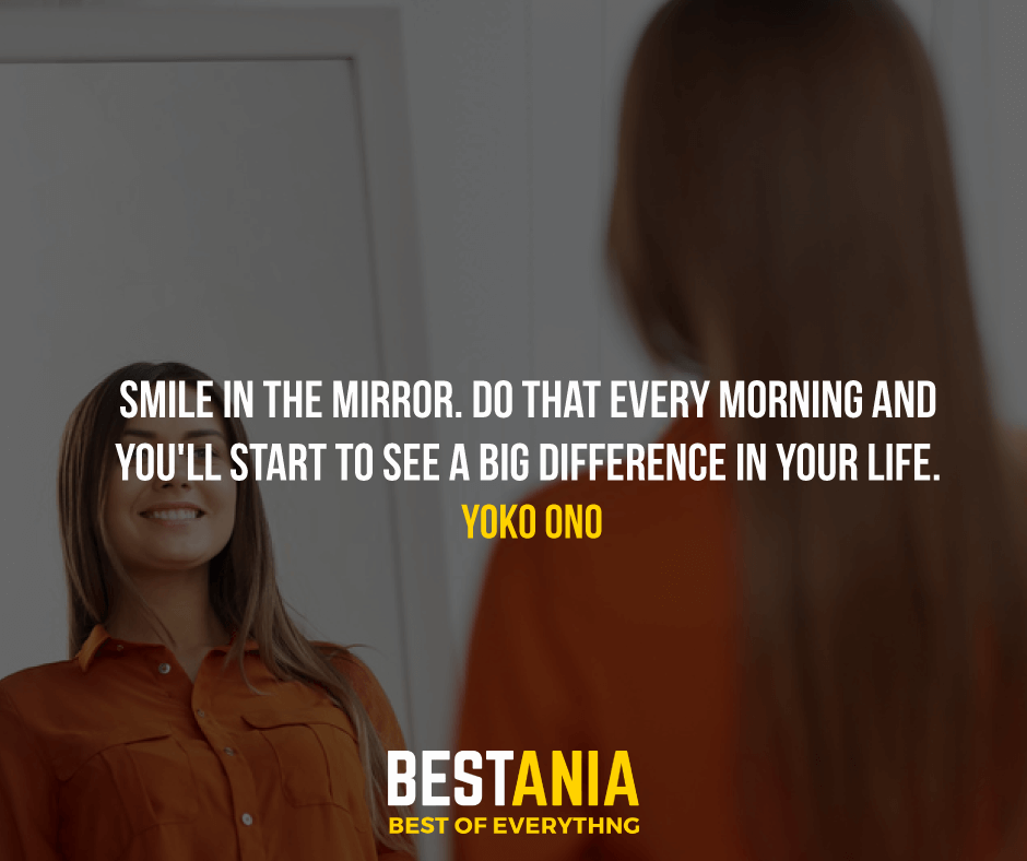 """SMILE IN THE MIRROR. DO THAT EVERY MORNING AND YOU'LL START TO SEE A BIG DIFFERENCE IN YOUR LIFE.""  YOKO ONO"
