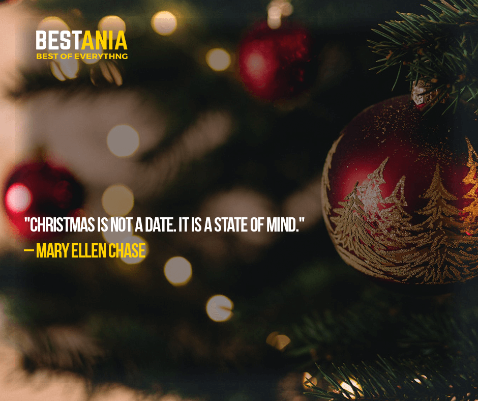 """CHRISTMAS IS NOT A DATE. IT IS A STATE OF MIND.""  – MARY ELLEN CHASE"