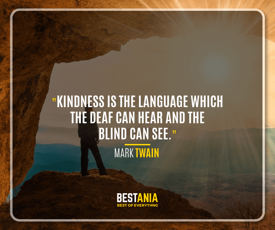 """KINDNESS IS THE LANGUAGE WHICH THE DEAF CAN HEAR AND THE BLIND CAN SEE.""  -MARK TWAIN"