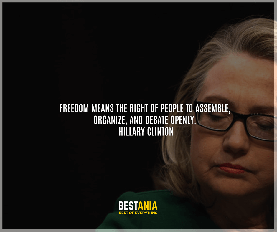 """Freedom means the right of people to assemble, organize, and debate openly."" Hillary Clinton"
