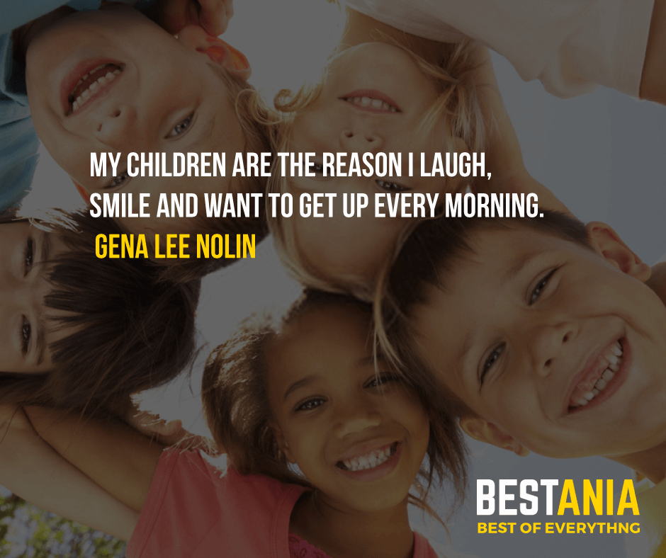 """MY CHILDREN ARE THE REASON I LAUGH, SMILE AND WANT TO GET UP EVERY MORNING.""  GENA LEE NOLIN"