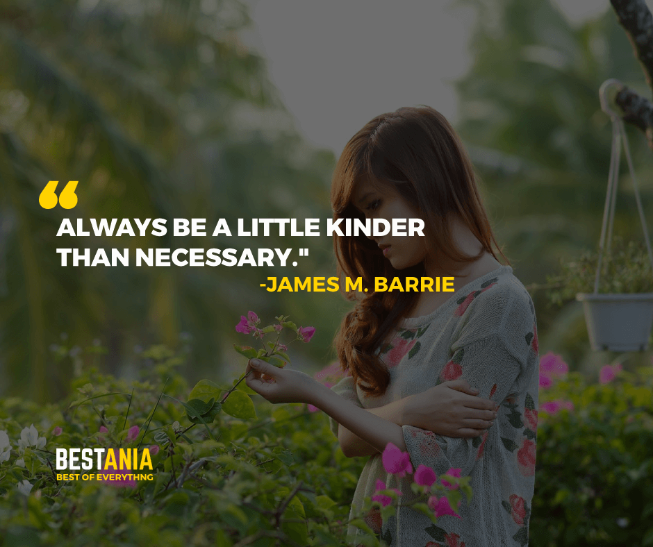 """ALWAYS BE A LITTLE KINDER THAN NECESSARY.""  -JAMES M. BARRIE"