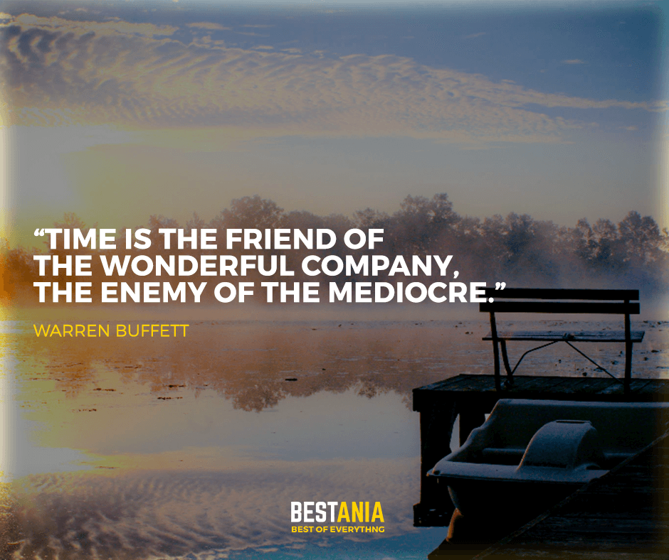 """Time is the friend of the wonderful company, the enemy of the mediocre."" Warren Buffett"