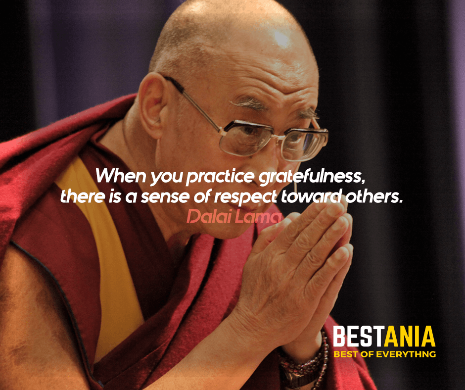 """""""When you practice gratefulness, there is a sense of respect toward others."""" Dalai Lama"""