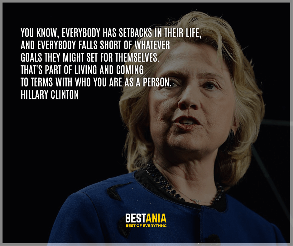 """You know, everybody has setbacks in their life, and everybody falls short of whatever goals they might set for themselves. That's part of living and coming to terms with who you are as a person."" Hillary Clinton"
