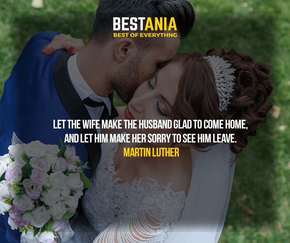 Let the wife make the husband glad to come home, and let him make her sorry to see him leave. Martin Luther