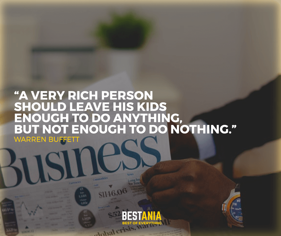 """a very rich person should leave his kids enough to do anything, But not enough to do nothing."" Warren buffett"