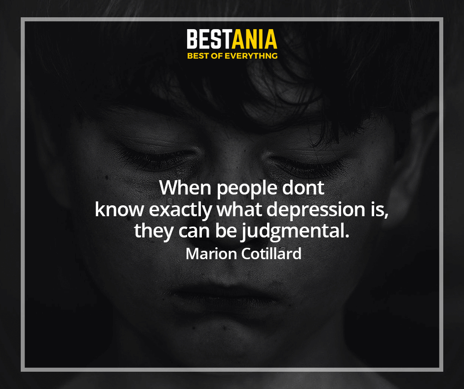 When people dont know exactly what depression is, they can be judgmental. Marion Cotillard