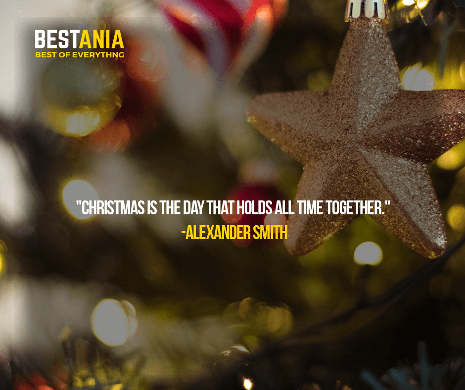 """CHRISTMAS IS THE DAY THAT HOLDS ALL TIME TOGETHER.""  — ALEXANDER SMITH"