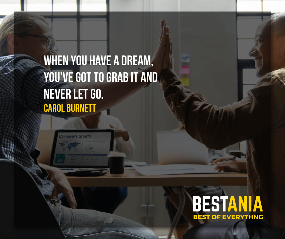 """WHEN YOU HAVE A DREAM, YOU'VE GOT TO GRAB IT AND NEVER LET GO.""  CAROL BURNETT"