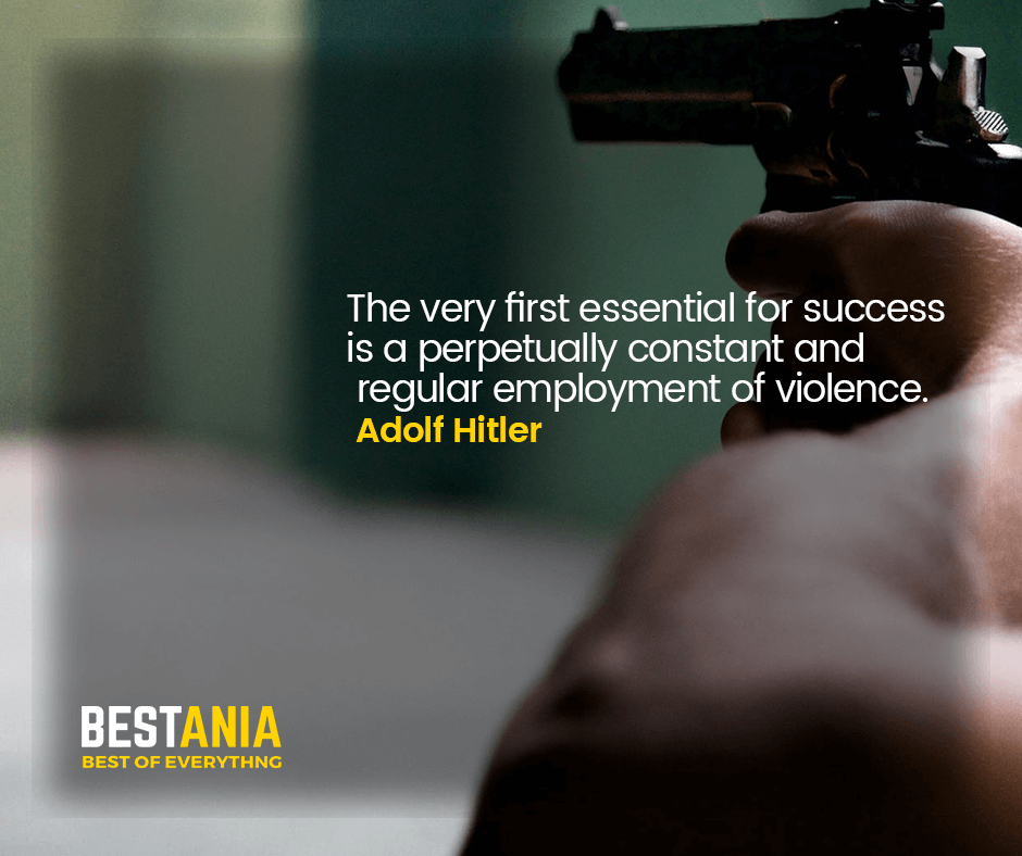 """THE VERY FIRST ESSENTIAL FOR SUCCESS IS A PERPETUALLY CONSTANT AND REGULAR EMPLOYMENT OF VIOLENCE.""  ADOLF HITLER"