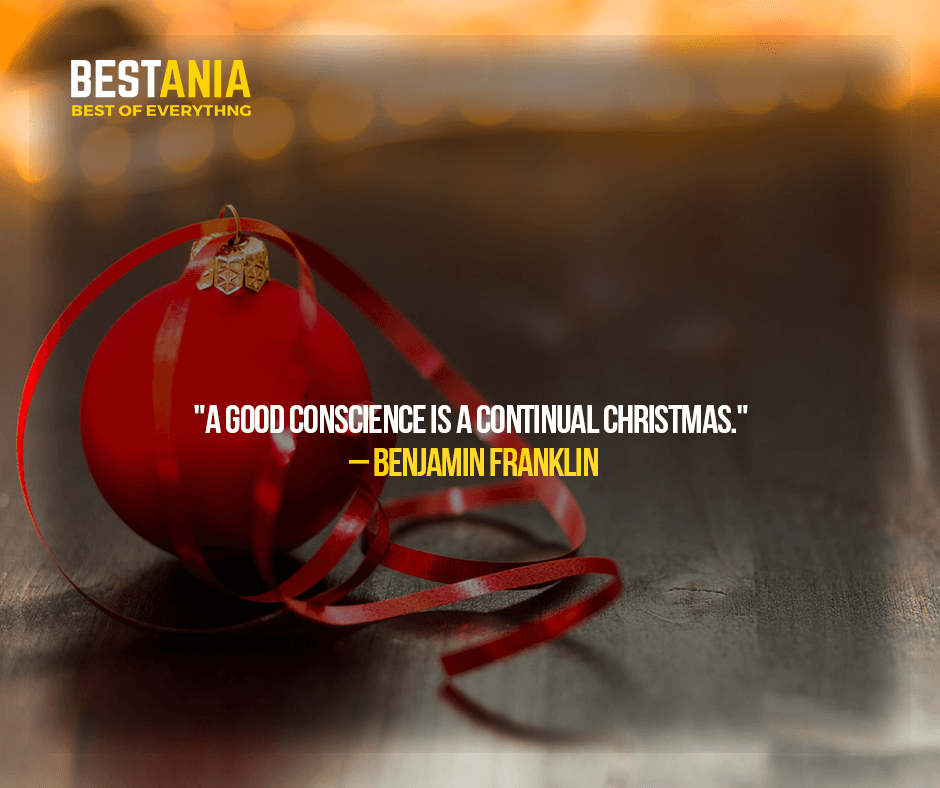 """A GOOD CONSCIENCE IS A CONTINUAL CHRISTMAS.""  – BENJAMIN FRANKLIN"