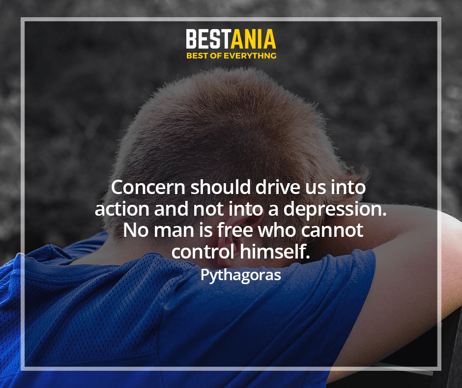 Concern should drive us into action and not into a depression. No man is free who cannot control himself. Pythagoras