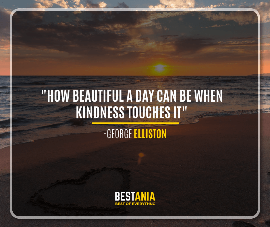 """HOW BEAUTIFUL A DAY CAN BE WHEN KINDNESS TOUCHES IT!""  -GEORGE ELLISTON"