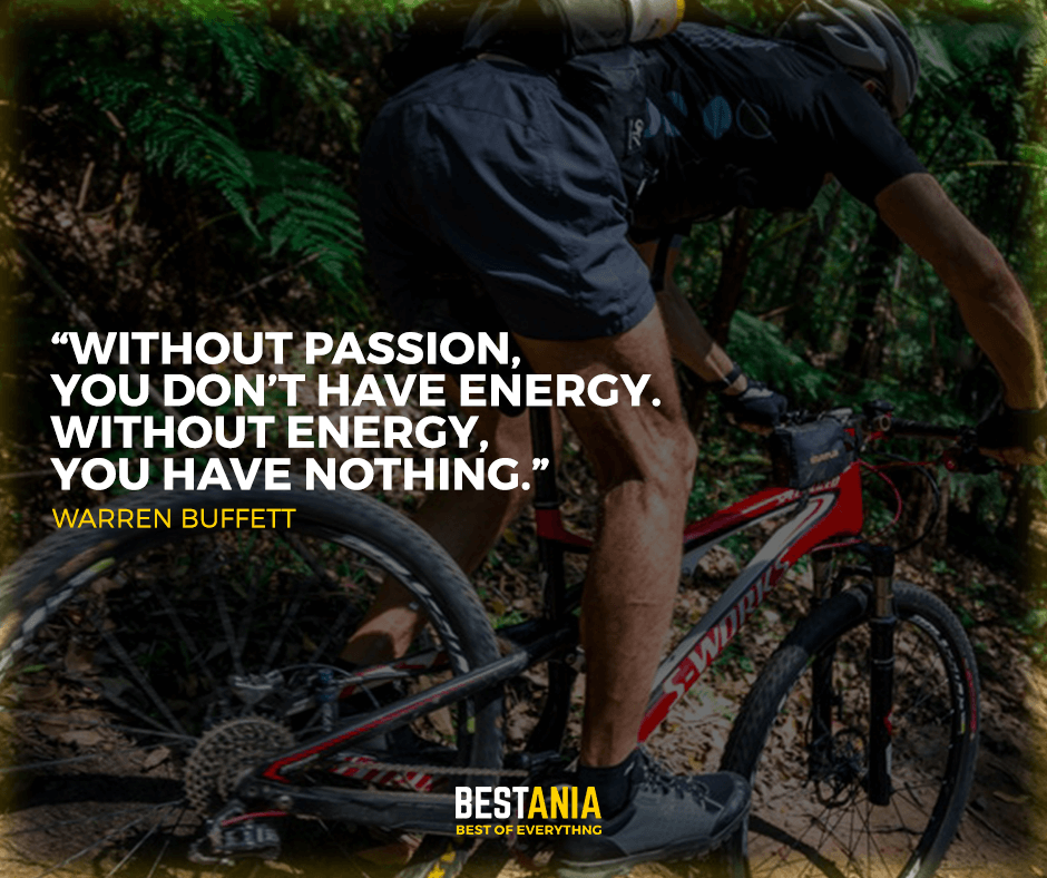 """without passion, you don't have a energy. without energy, you have nothing."" Warren Buffett"