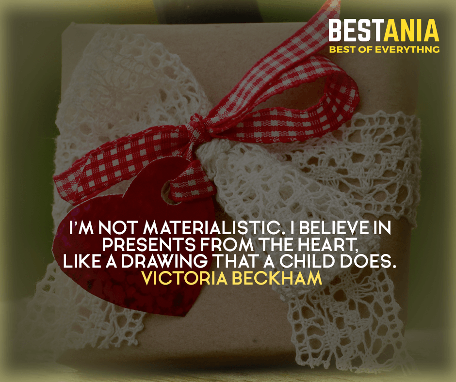 I'm not materialistic. I believe in presents from the heart, like a drawing that a child does. Victoria Beckham
