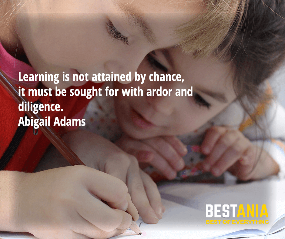 Learning is not attained by chance, it must be sought for with ardor and diligence. Abigail Adams