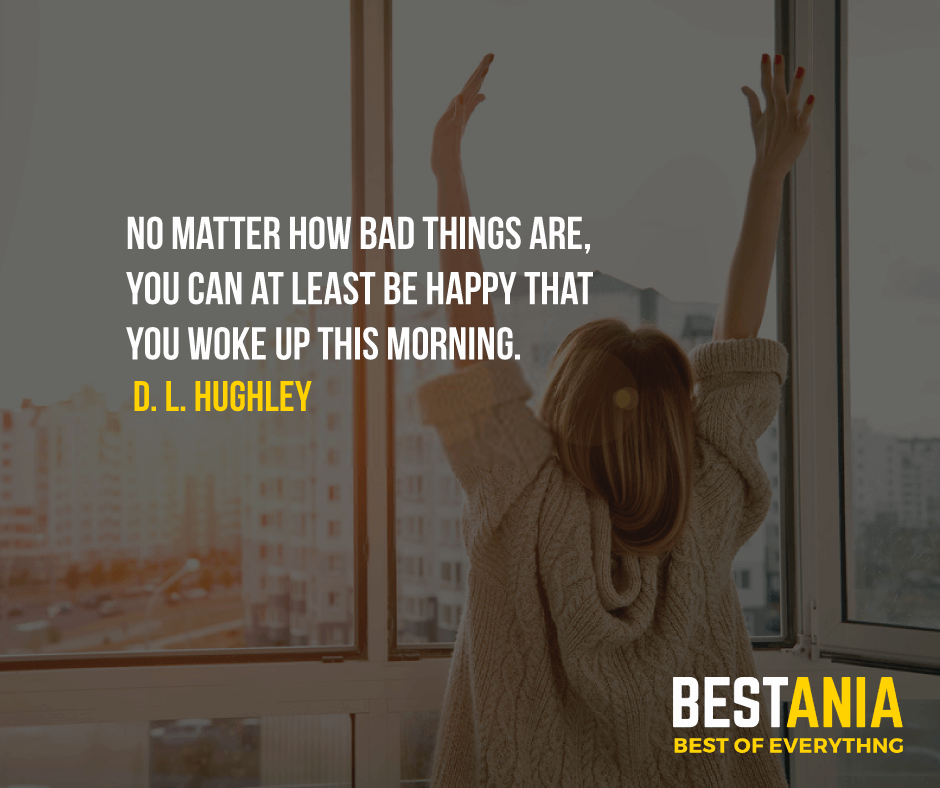 """NO MATTER HOW BAD THINGS ARE, YOU CAN AT LEAST BE HAPPY THAT YOU WOKE UP THIS MORNING.""  D. L. HUGHLEY"