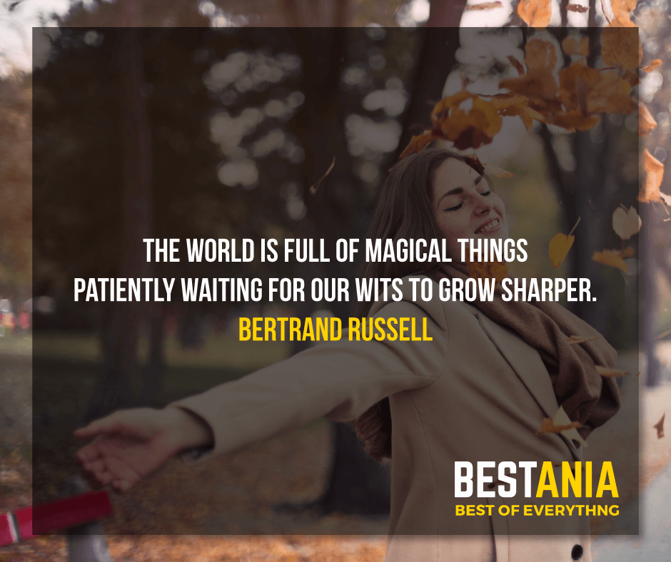 """THE WORLD IS FULL OF MAGICAL THINGS PATIENTLY WAITING FOR OUR WITS TO GROW SHARPER.""  BERTRAND RUSSELL"