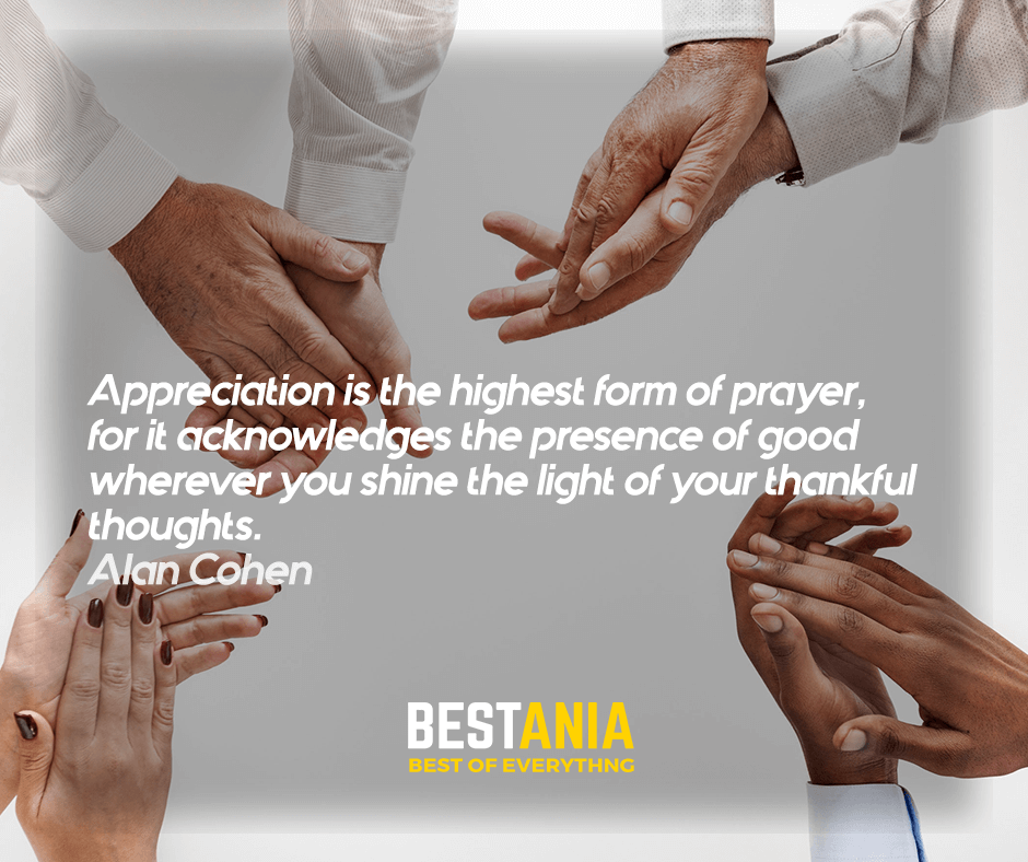 """""""Appreciation is the highest form of prayer, for it acknowledges the presence of good wherever you shine the light of your thankful thoughts."""" Alan Cohen"""