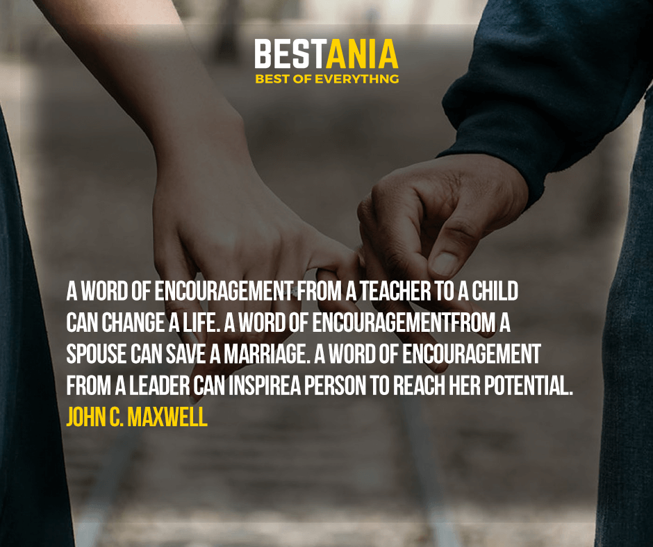 A word of encouragement from a teacher to a child can change a life. A word of encouragement from a spouse can save a marriage. A word of encouragement from a leader can inspire a person to reach her potential. John C. Maxwell