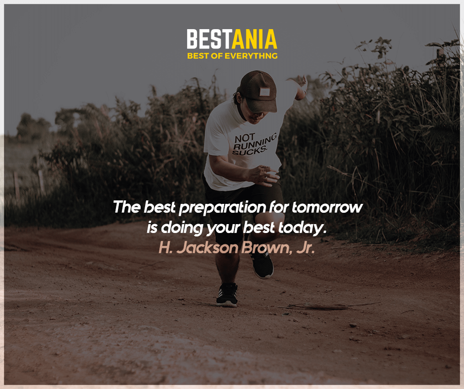 The best preparation for tomorrow is doing your best today. H. Jackson Brown, Jr.
