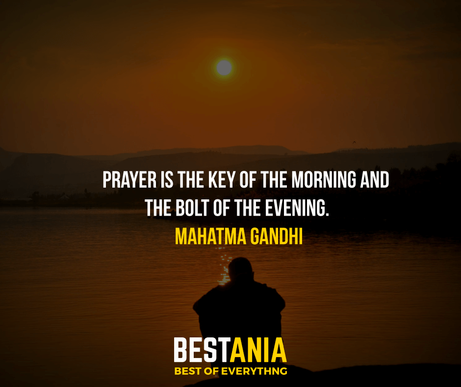 """PRAYER IS THE KEY OF THE MORNING AND THE BOLT OF THE EVENING.""  MAHATMA GANDHI"