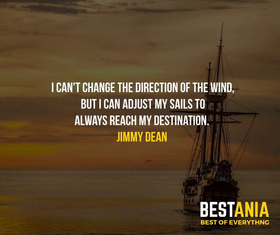 """I CAN'T CHANGE THE DIRECTION OF THE WIND, BUT I CAN ADJUST MY SAILS TO ALWAYS REACH MY DESTINATION.""  JIMMY DEAN"