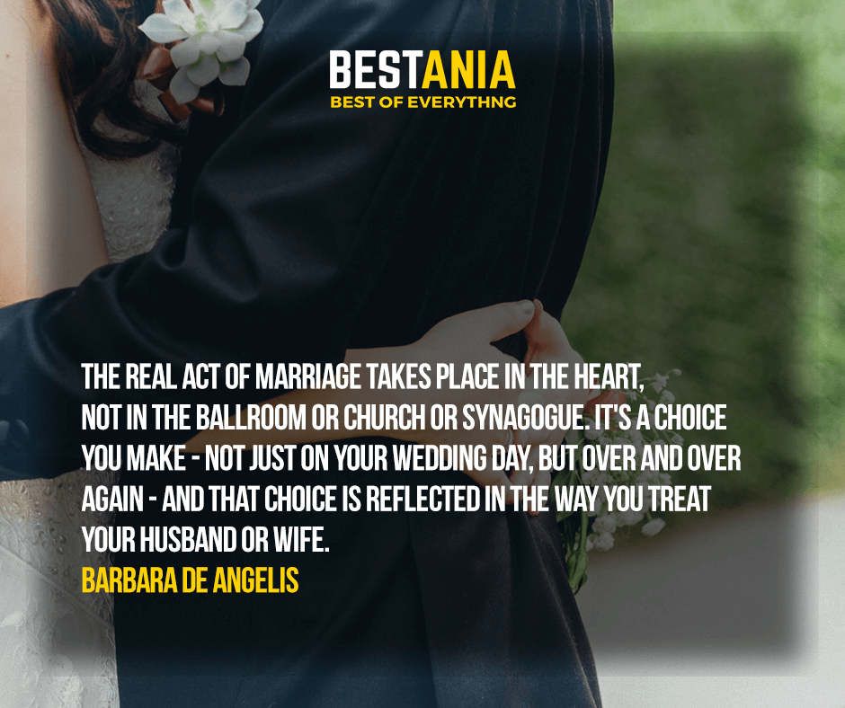 The real act of marriage takes place in the heart, not in the ballroom or church or synagogue. It's a choice you make - not just on your wedding day, but over and over again - and that choice is reflected in the way you treat your husband or wife. Barbara De Angelis