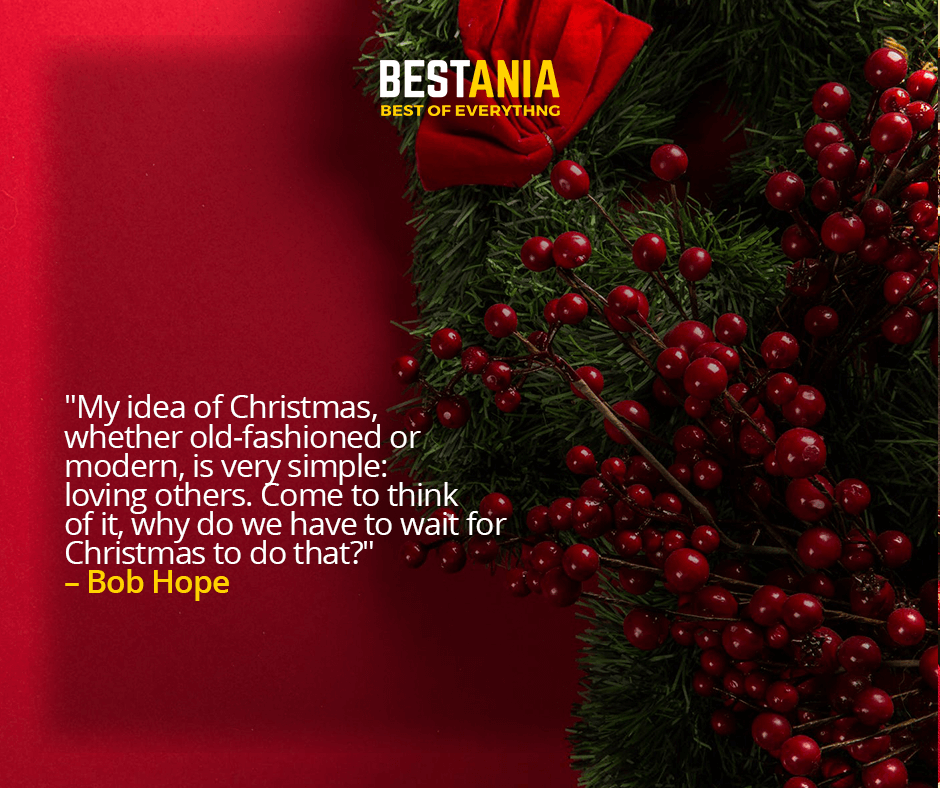 """MY IDEA OF CHRISTMAS, WHETHER OLD-FASHIONED OR MODERN, IS VERY SIMPLE: LOVING OTHERS. COME TO THINK OF IT, WHY DO WE HAVE TO WAIT FOR CHRISTMAS TO DO THAT?""  – BOB HOPE"