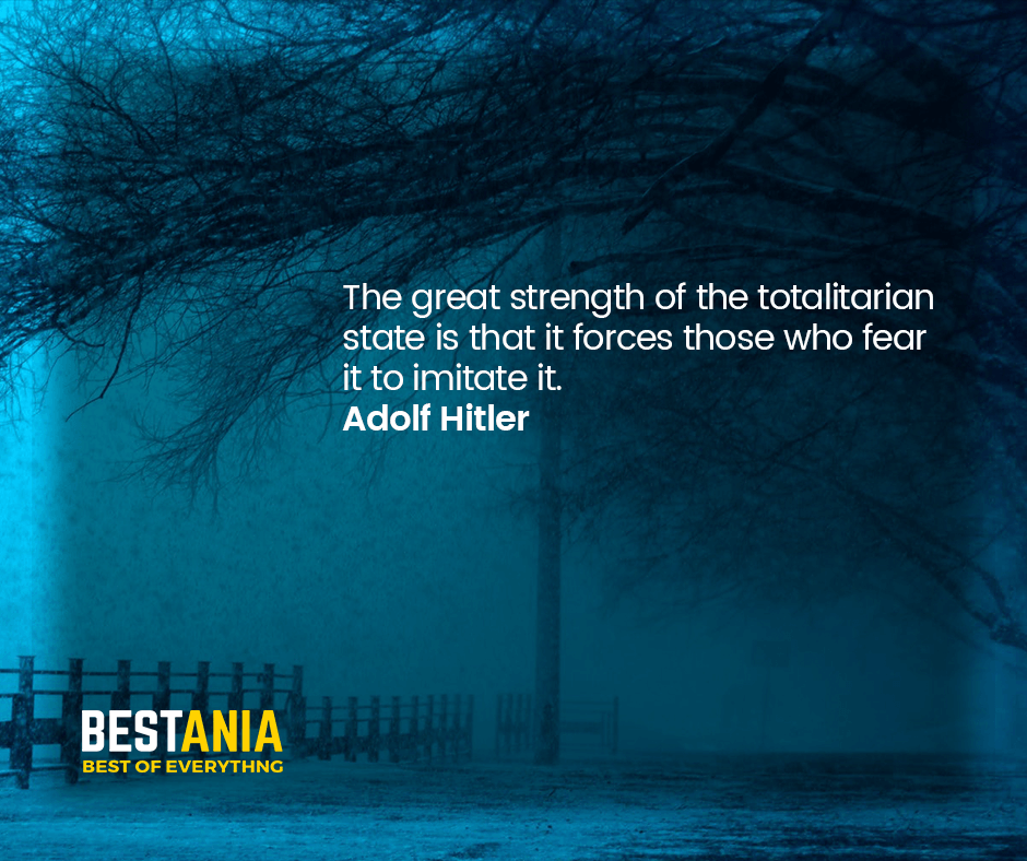 """THE GREAT STRENGTH OF THE TOTALITARIAN STATE IS THAT IT FORCES THOSE WHO FEAR IT TO IMITATE IT.""  ADOLF HITLER"