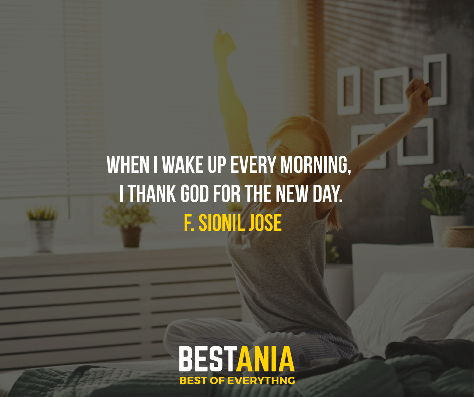 """WHEN I WAKE UP EVERY MORNING, I THANK GOD FOR THE NEW DAY.""  F. SIONIL JOSE"