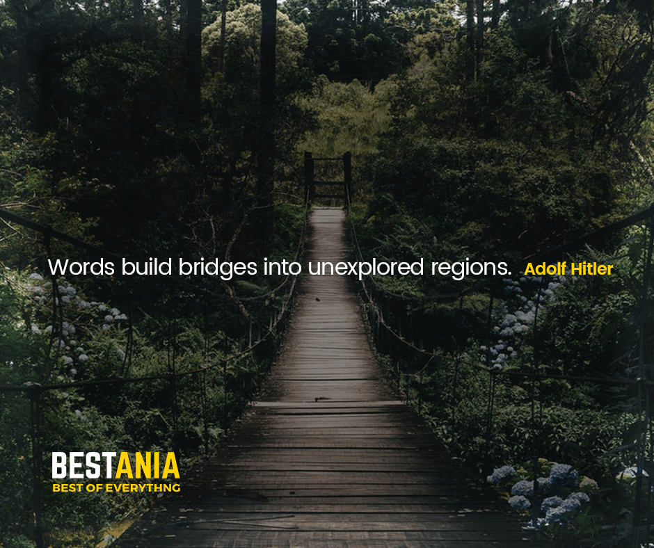 """WORDS BUILD BRIDGES INTO UNEXPLORED REGIONS.""  ADOLF HITLER"