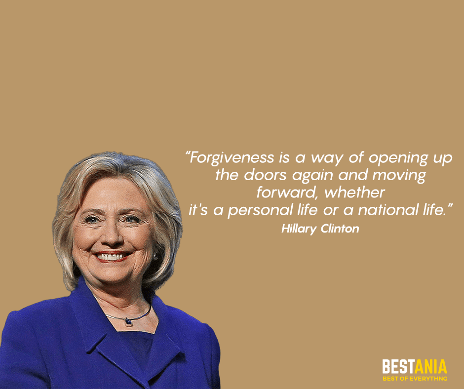 """Forgiveness is a way of opening up the doors again and moving forward, whether it's a personal life or a national life."" Hillary Clinton"