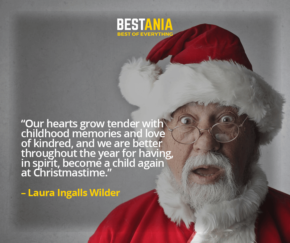 """OUR HEARTS GROW TENDER WITH CHILDHOOD MEMORIES AND LOVE OF KINDRED, AND WE ARE BETTER THROUGHOUT THE YEAR FOR HAVING, IN SPIRIT, BECOME A CHILD AGAIN AT CHRISTMASTIME.""  – LAURA INGALLS WILDER"
