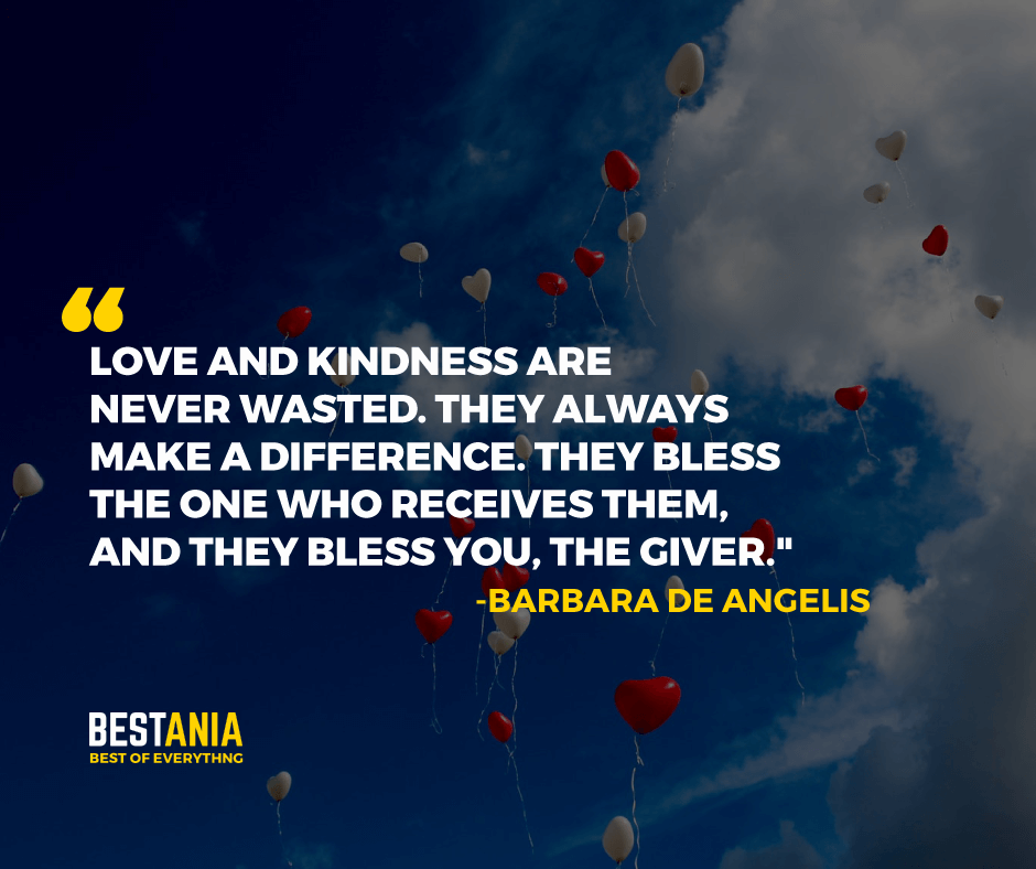 """LOVE AND KINDNESS ARE NEVER WASTED. THEY ALWAYS MAKE A DIFFERENCE. THEY BLESS THE ONE WHO RECEIVES THEM, AND THEY BLESS YOU, THE GIVER.""  -BARBARA DE ANGELIS"
