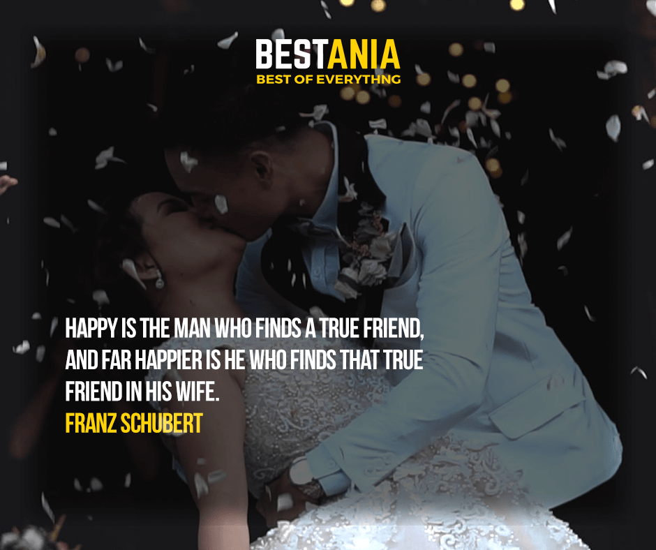 Happy is the man who finds a true friend, and far happier is he who finds that true friend in his wife. Franz Schubert
