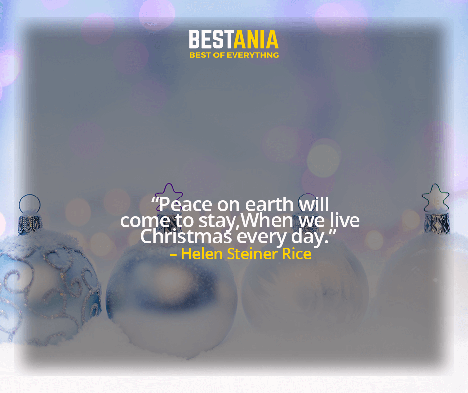 """PEACE ON EARTH WILL COME TO STAY WHEN WE LIVE CHRISTMAS EVERY DAY.""  – HELEN STEINER RICE"